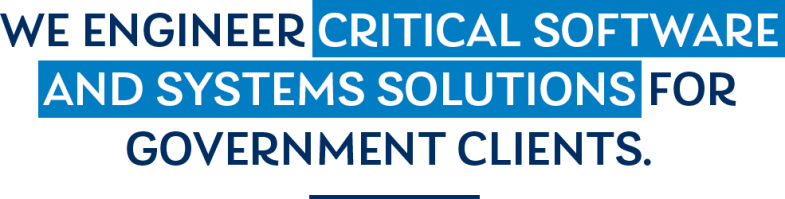 text: WE ENGINEER CRITICAL SOFTWARE AND SYSTEMS SOLUTIONS FOR GOVERNMENT CLIENTS.